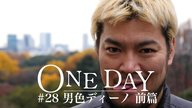 ONE DAY #28 男色ディーノ 前篇