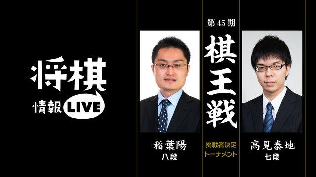 [情報LIVE]第45期棋王戦 挑戦者決定トーナメント 稲葉陽八段対高見泰地七段