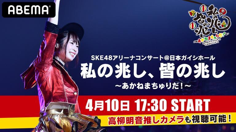 SKE48アリーナコンサート 私の兆し、皆の兆し ~あかねまちゅりだ!〜