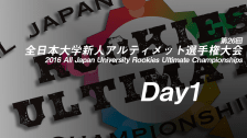 Day1 / 2016 All Japan University Rookies Ultimate Championships / 第26回全日本大学新人アルティメット選手権大会
