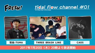 tidal flow channel #01 ゲスト : THREE BRASH LINE, CAOS