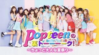 Popteenの裏トーーーク!~ちょっと大人な夏祭り~