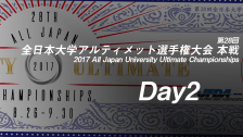 Day2 / 第28回全日本大学アルティメット選手権大会 / 2017 All Japan University Ultimate Championships Nationals