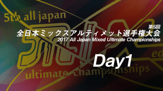 Day1 / 2017 All Japan Mixed Ultimate Championships  / 第5回全日本ミックスアルティメット選手権大会