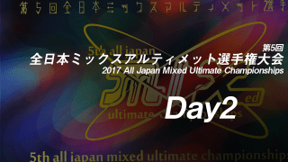 Day2 / 2017 All Japan Mixed Ultimate Championships  / 第5回全日本ミックスアルティメット選手権大会