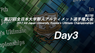 Day3 / 2017 All Japan University Rookie's Ultimate Championships  / 第27回全日本大学新人アルティメット選手権大会