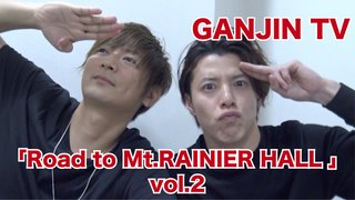 GANJIN TV 「Road to Mt.RAINIER HALL 」vol.2