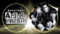 #1 生ドラマバラエティ ACTORS FRESH! -infinity ∞ story-