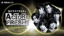 #13 生ドラマバラエティ ACTORS FRESH! -infinity ∞ story-