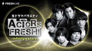 #14 生ドラマバラエティ ACTORS FRESH! -infinity ∞ story-