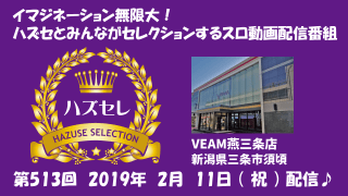【VEAM燕三条店】第513回ハズセレ