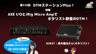 「AXE I/OとiRig Micro Ampでギタリスト歓喜のDTM!」第123回