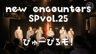 10/22ぴゅーぴるモ!「new encounters SP vol.25」
