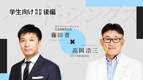 「高い目標は挫折のしようがない」 ネスレ日本元CEO高岡氏とサイバーエージェント藤田が挑戦し続けられる理由