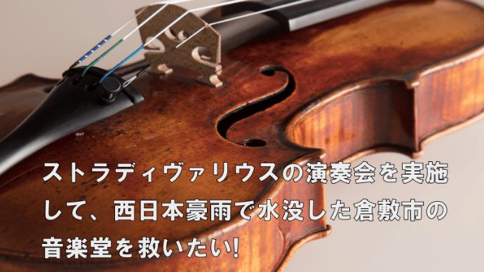 【西日本豪雨支援】ストラディヴァリウスの音色で浸水した倉敷の音楽堂を再建したい!